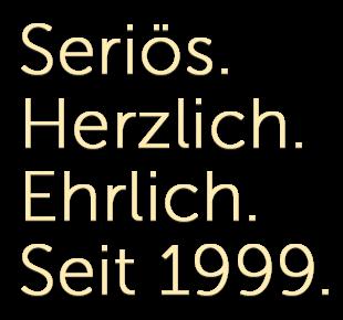 Seriös. Herzlich. Ehrlich. Seit 1999.